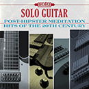 Solo Guitar: Post-Hipster Meditation Hits of the 20th Century