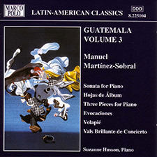 Guatemala Volume 3 - Manuel Martinez-Sobral: Sonata for Piano - Hojas de Álbum - Three Pieces for Piano - Evocaciones - Volapié - Vals Brillante de Concierto