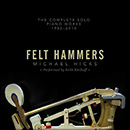 Michael Hicks: Felt Hammers – The Complete Solo Piano Works, 1982-2010